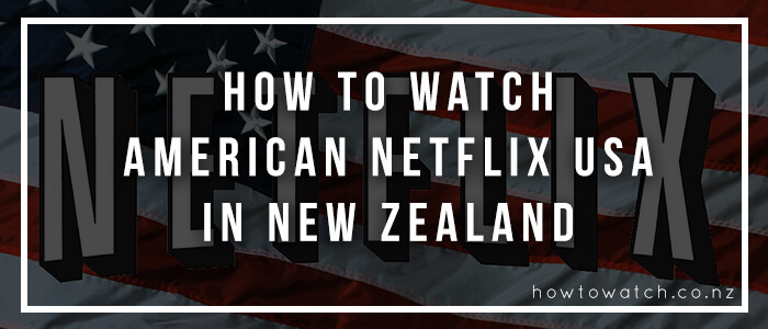 How to watch American Netflix USA in New Zealand